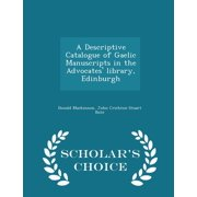 A Descriptive Catalogue of Gaelic Manuscripts in the Advocates' Library, Edinburgh - Scholar's Choice Edition