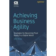 Achieving Business Agility: Strategies for Becoming Pivot Ready in a Digital World (Paperback)