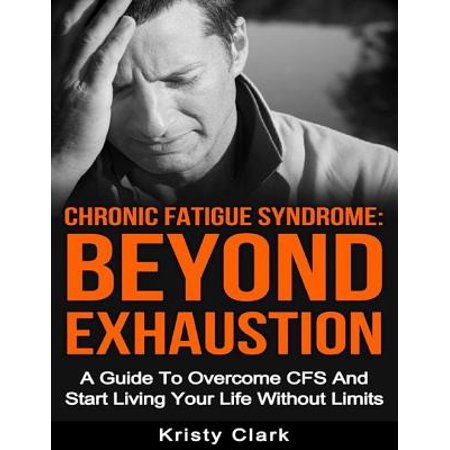 Chronic Fatigue Syndrome Beyond Exhaustion - A Guide to Overcome C F S and Start Living Your Life Without Limits -