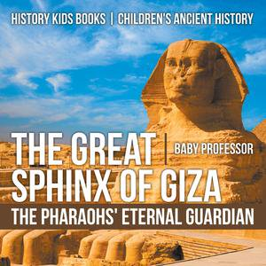 The Great Sphinx of Giza : The Pharaohs' Eternal Guardian - History Kids Books | Children's Ancient History - - Pharaoh Kids