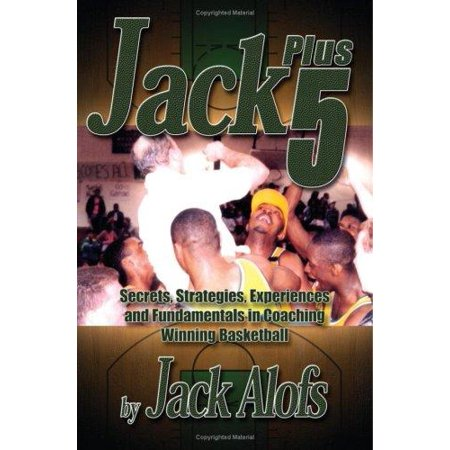 Jack Plus 5 : Secrets, Strategies, Experiences and Fundamentals in Coaching Winning Basketball