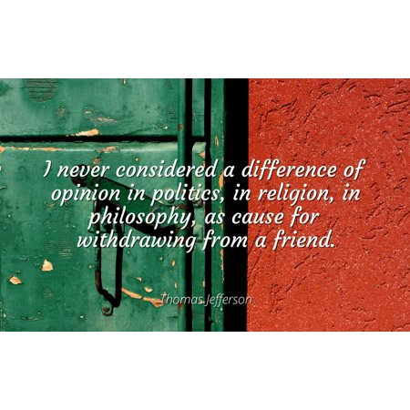 Thomas Jefferson - I never considered a difference of opinion in politics, in religion, in philosophy, as cause for withdrawing from a friend. - Famous Quotes Laminated POSTER PRINT