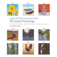 50 Small Paintings: Learn to Paint in Acrylics with 50 Small Paintings: Pick Up the Skills * Put on the Paint * Hang Up Your Art (Paperback)