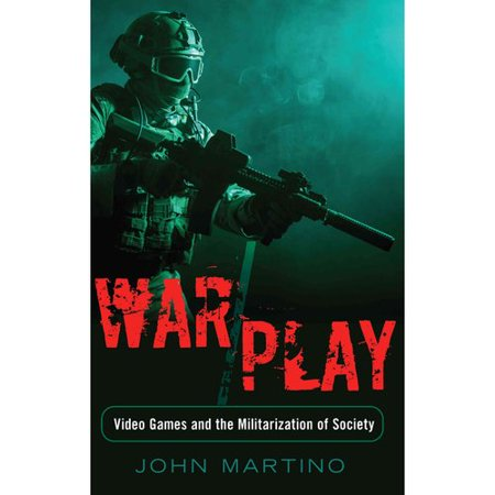 War/Play: Video Games and the Militarization of Society