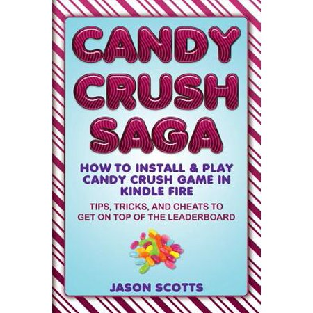 Candy Crush Saga: How to Install and Play Candy Crush Game in Kindle Fire: Tips, Tricks, and Cheats to Get on Top of the Leaderboard (Cooking Games For Kindle Fire)