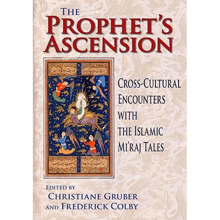 The Prophet's Ascension : Cross-Cultural Encounters with the Islamic Mi'raj (Islam And Cultural Encounter A Four Way Comparison)