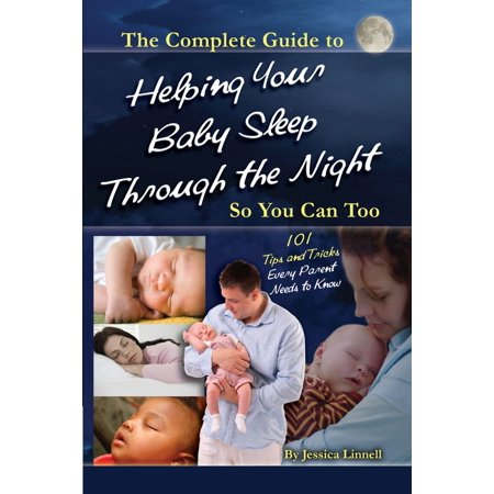 The Complete Guide to Helping Your Baby Sleep Through the Night So You Can Too 101 Tips and Tricks Every Parent Needs to Know -