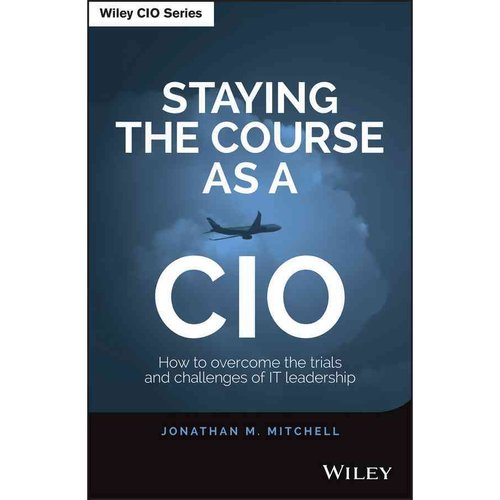 Staying the Course As a Cio: How to Overcome the Trials and Challenges of IT Leadership