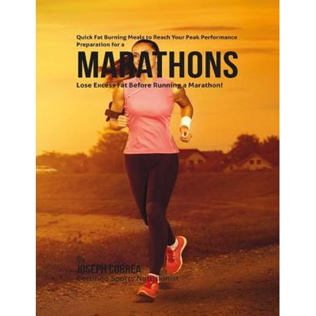 Quick Fat Burning Meals to Reach Your Peak Performance Preparation for a Marathon: Lose Excess Fat Before Running a Marathon! -
