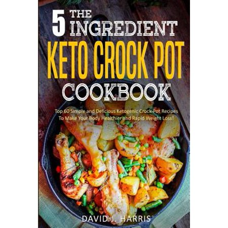 The 5-Ingredient Keto Crock Pot Cookbook : Top 60 Simple and Delicious Ketogenic Crock Pot Recipes to Make Your Body Healthier and Rapid Weight