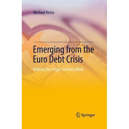 Emerging From The Euro Debt Crisis  Making The Single Currency Work  Softcover Reprint Of The Origi
