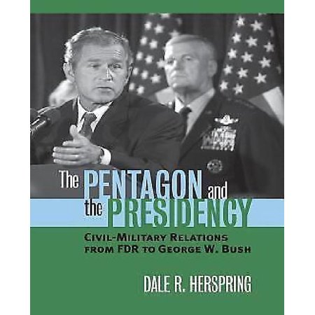 The Pentagon And The Presidency  Civil Military Relations From Fdr To George W  Bush
