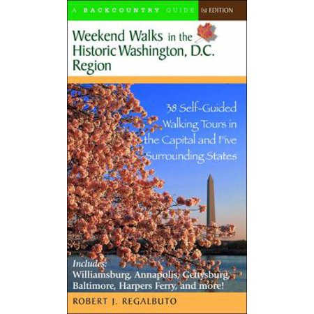 Weekend Walks In The Historic Washington  D C  Region  38 Self Guided Walking Tours In The Capital And Five Surrounding States