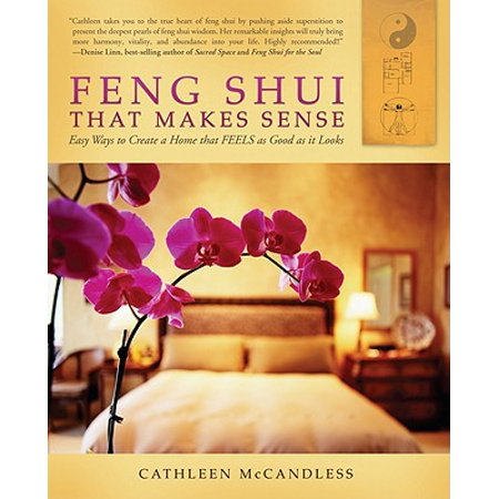 Feng Shui That Makes Sense : Easy Ways to Create a Home That FEELS as Good as It