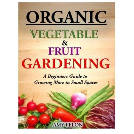 Organic Vegetable And Fruit Gardening A Beginners Guide To Growing More In