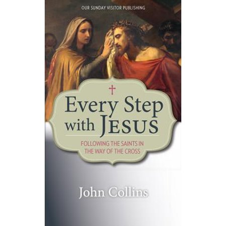 Every Step with Jesus : Following the Saints in the Way of the (Pick Up The Cross And Follow Me)