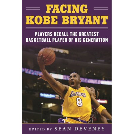 Facing Kobe Bryant : Players, Coaches, and Broadcasters Recall the Greatest Basketball Player of His Generation