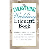 The Everything Wedding Etiquette Book : From Invites to Thank-you Notes - All You Need to Handle Even the Stickiest Situations with Ease