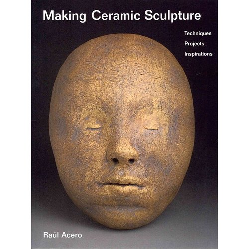 Making Ceramic Sculpture: Techniques, Projects, Inspirations