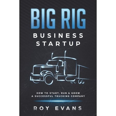 Big Rig Business Startup : How to Start, Run & Grow a Successful Trucking (Ice Road Trucking Companies In The Yellowknife Region)