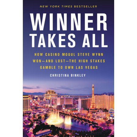 Winner Takes All : How Casino Mogul Steve Wynn Won-and Lost-the High Stakes Gamble to Own Las (Wynn Las Vegas Casino Hotel)