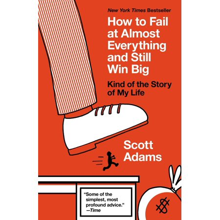 How to Fail at Almost Everything and Still Win Big : Kind of the Story of My