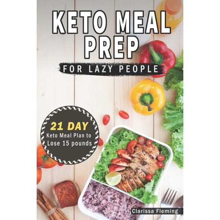 Keto Laziness: Keto Meal Prep for Lazy People: 21 Days of Ketogenic Meal Plans to Lose 15 Pounds (40 Delicious Keto Made Easy Recipes Plus Tips and Tricks for Beginners All in One Cookbook! Start (Lose 30 Pounds In 6 Weeks Meal Plan)