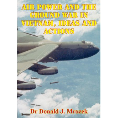 Air Ground (Air Power And The Ground War In Vietnam, Ideas And Actions - eBook)