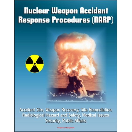 Nuclear Weapon Accident Response Procedures (NARP) - Accident Site, Weapon Recovery, Site Remediation, Radiological Hazard and Safety, Medical Issues, Security, Public Affairs -
