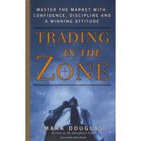 Trading in the Zone : Master the Market with Confidence, Discipline, and a Winning Attitude
