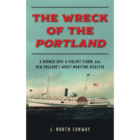The Wreck of the Portland : A Doomed Ship, a Violent Storm, and New England's Worst Maritime (Conway Portland)