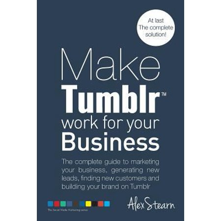 Make Tumblr Work For Your Business  The Complete Guide To Marketing Your Business  Generating Leads  Finding New Customers And Building Your Brand On Youtube