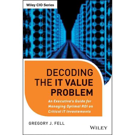Decoding the IT Value Problem: An Executive Guide for Achieving Optimal ROI on Critical IT Investments by