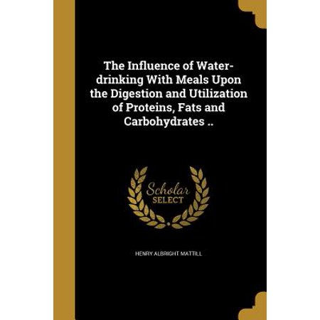 The Influence of Water-Drinking with Meals Upon the Digestion and Utilization of Proteins, Fats and Carbohydrates ..