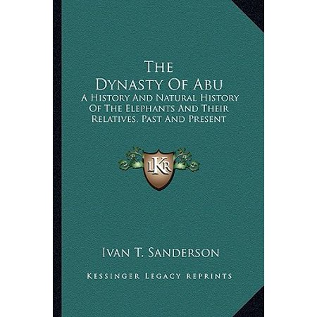 The Dynasty of Abu: A History and Natural History of the Elephants and Their Relatives, Past and Present