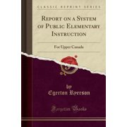 Report on a System of Public Elementary Instruction : For Upper Canada (Classic Reprint)