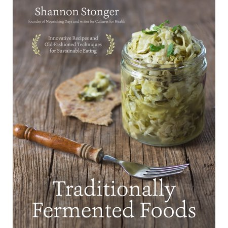 Traditionally Fermented Foods : Innovative Recipes and Old-Fashioned Techniques for Sustainable Eating