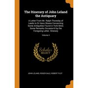 The Itinerary of John Leland the Antiquary : A Letter from Mr. Ralph Thoresby of Leeds to Dr Hans Sloane Concerning Some Antiquities Found in York-Shire. Some Remarks Occasion'd by the Foregoing Letter. Itinerary; Volume 4