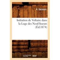 Initiation de Voltaire Dans La Loge Des Neuf-Soeurs (Éd.1874)