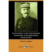 Foch the Man : A Life of the Supreme Commander of the Allied Armies (Illustrated Edition) (Dodo Press)