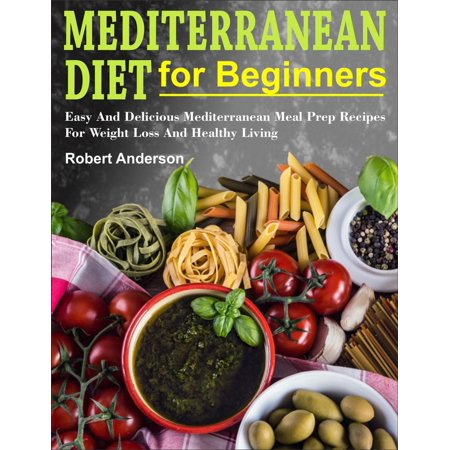 Mediterranean Diet For Beginners: Easy And Delicious Mediterranean Meal Prep Recipes For Weight Loss And Healthy Living -