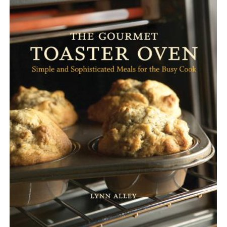 The Gourmet Toaster Oven  Simple And Sophisticated Meals For The Busy Cook