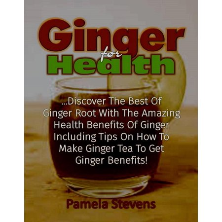 Ginger For Health: Discover The Best Of Ginger Root With The Health Benefits Of Ginger Including Tips On How To Make Ginger Tea To Get Ginger Benefits! -