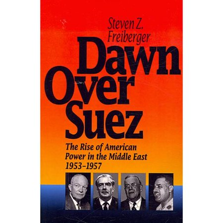 Dawn Over Suez  The Rise Of American Power In The Middle East  1953 1957