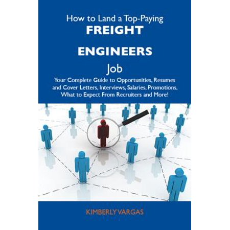 How to Land a Top-Paying Freight engineers Job: Your Complete Guide to Opportunities, Resumes and Cover Letters, Interviews, Salaries, Promotions, What to Expect From Recruiters and More - (The Perfect Cover Letter For A Job)