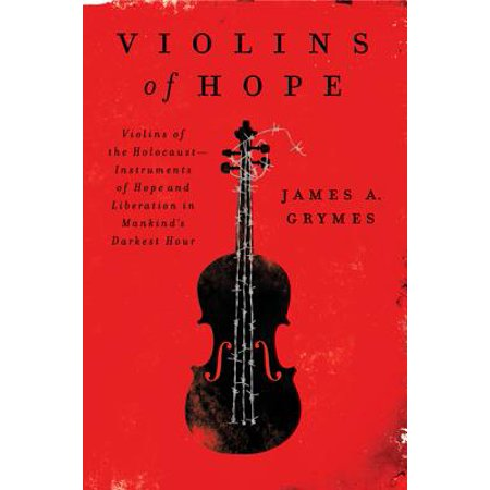 Violins of Hope : Violins of the Holocaust--Instruments of Hope and Liberation in Mankind's Darkest
