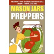 Mason Jars for Preppers - A Beginner's Guide to Using Mason Jars for Quick and Easy Survival Situations - eBook