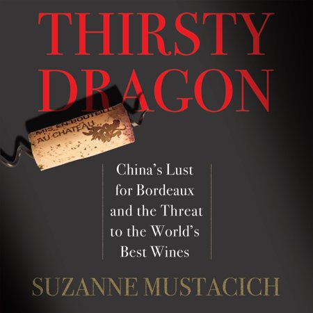 Thirsty Dragon : China's Lust for Bordeaux and the Threat to the World's Best