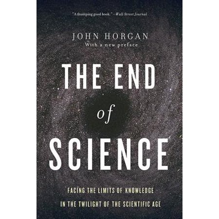The End Of Science : Facing The Limits Of Knowledge In The Twilight Of The Scientific