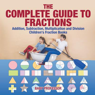 The Complete Guide to Fractions : Addition, Subtraction, Multiplication and Division - Children's Fraction
